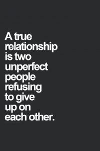a true relationship is two unperfect people refusting to give up on each other.
